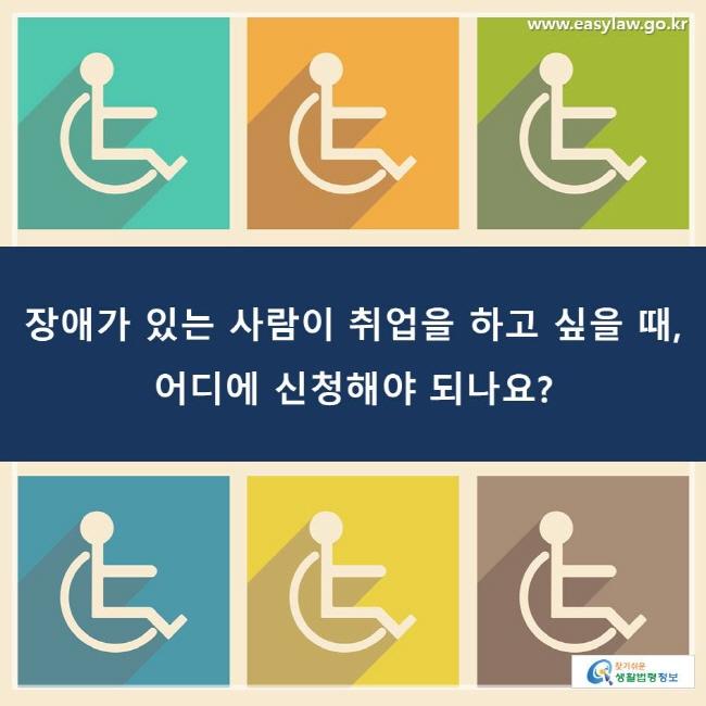 장애가 있는 사람이 취업을 하고 싶을 때, 어디에 신청해야 되나요?